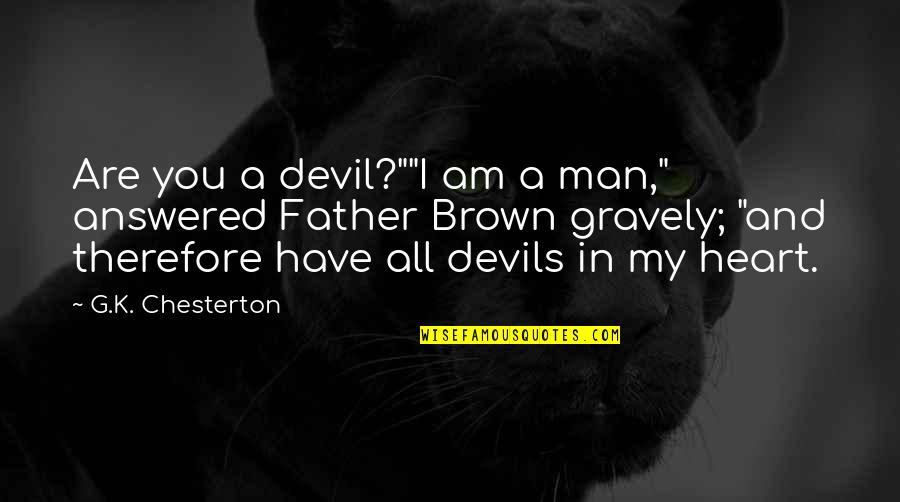 "You Are In My Heart Quotes By G.K. Chesterton: Are you a devil?""""I am a man,"" answered"