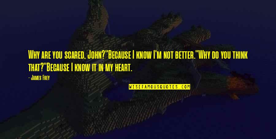You Are In My Heart Quotes By James Frey: Why are you scared, John?''Because I know I'm