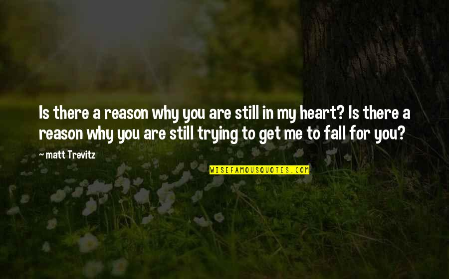 You Are In My Heart Quotes By Matt Trevitz: Is there a reason why you are still