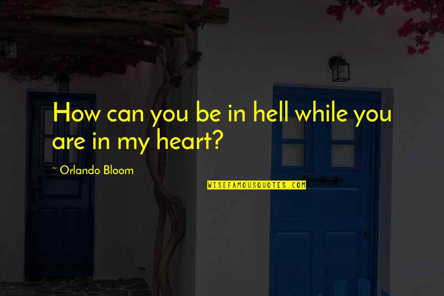 You Are In My Heart Quotes By Orlando Bloom: How can you be in hell while you