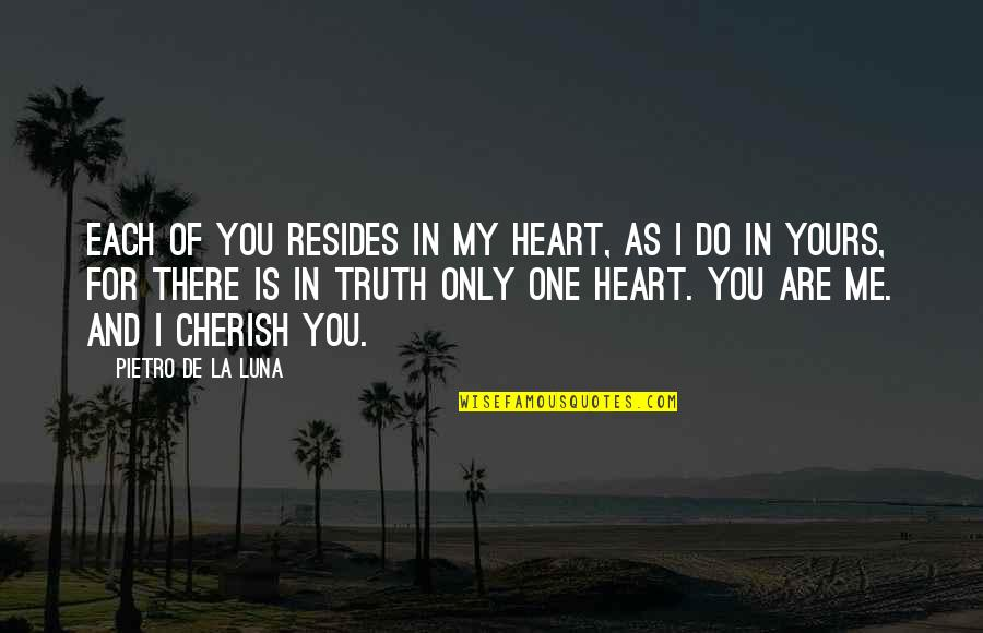 You Are In My Heart Quotes By Pietro De La Luna: Each of you resides in my heart, as