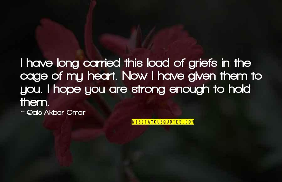 You Are In My Heart Quotes By Qais Akbar Omar: I have long carried this load of griefs