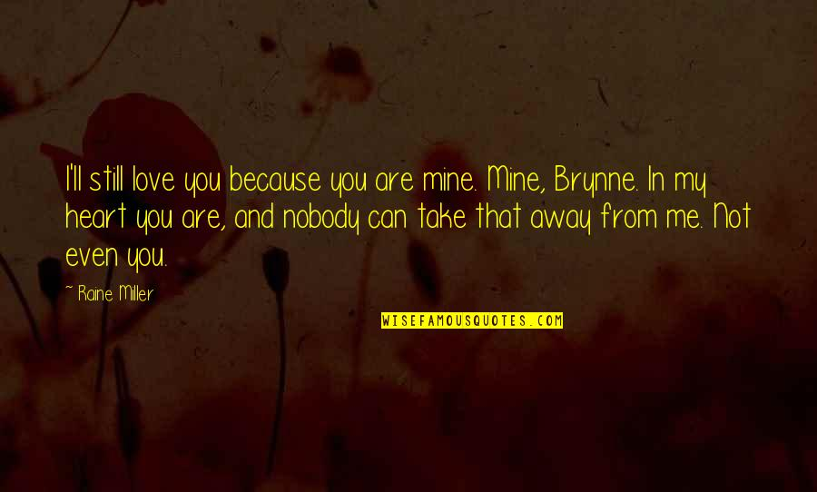 You Are In My Heart Quotes By Raine Miller: I'll still love you because you are mine.