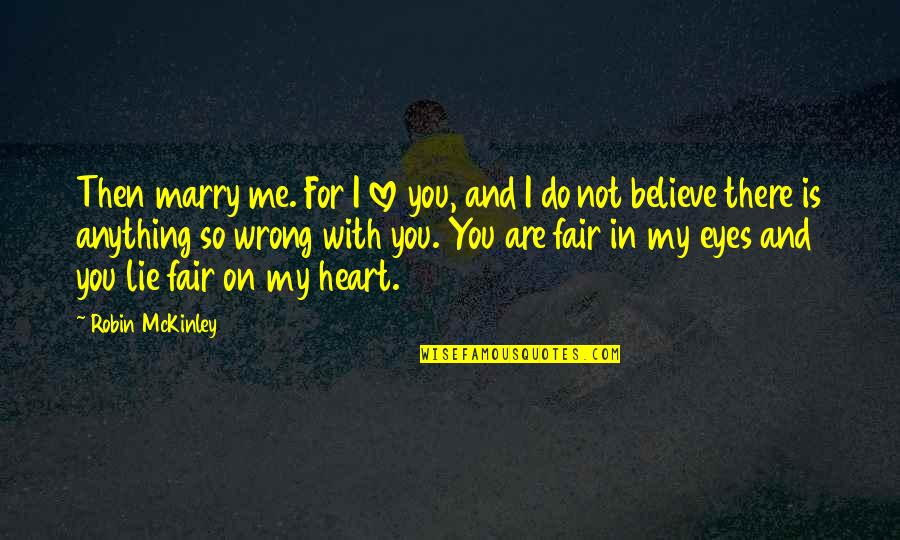You Are In My Heart Quotes By Robin McKinley: Then marry me. For I love you, and