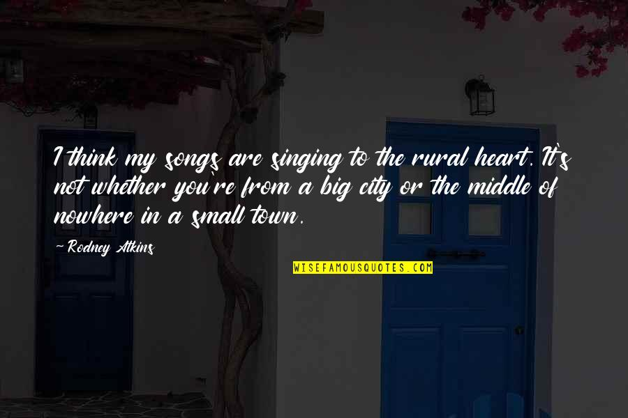 You Are In My Heart Quotes By Rodney Atkins: I think my songs are singing to the