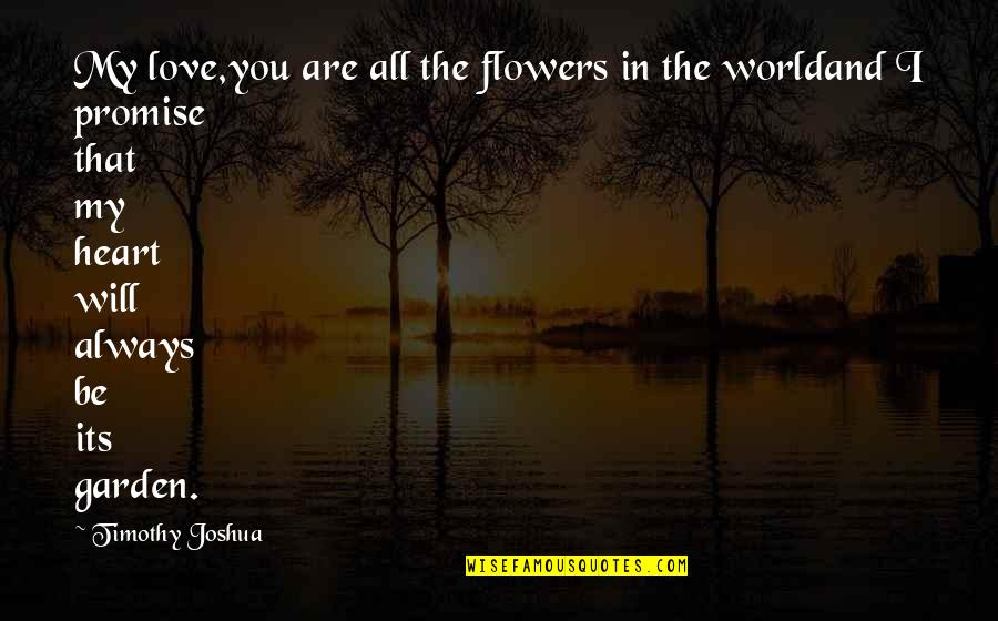 You Are In My Heart Quotes By Timothy Joshua: My love,you are all the flowers in the