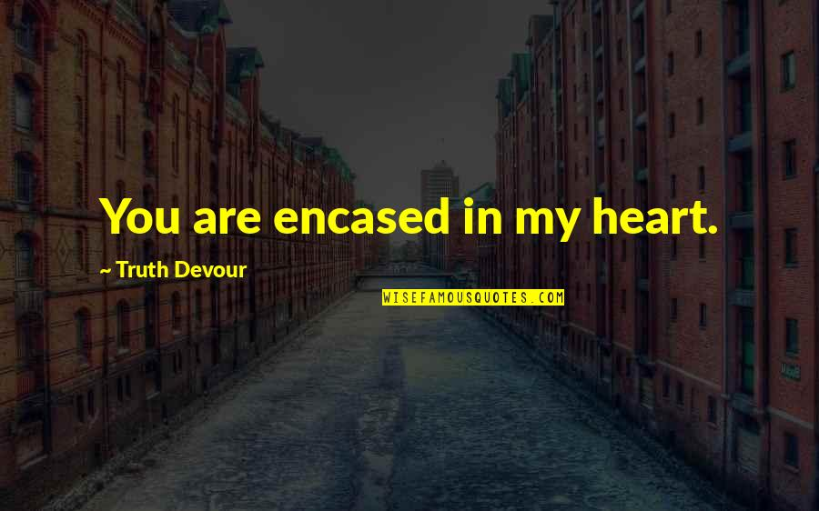 You Are In My Heart Quotes By Truth Devour: You are encased in my heart.
