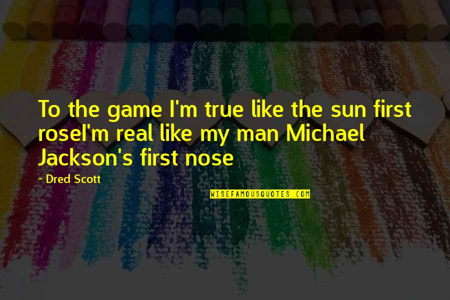You Are Like A Rose Quotes By Dred Scott: To the game I'm true like the sun