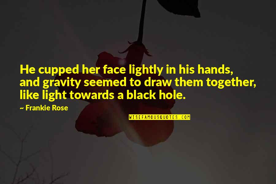 You Are Like A Rose Quotes By Frankie Rose: He cupped her face lightly in his hands,