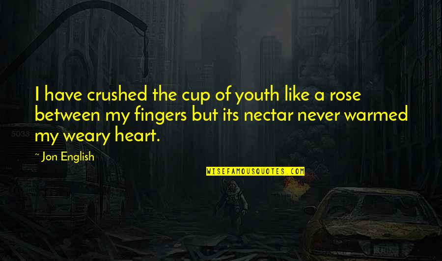 You Are Like A Rose Quotes By Jon English: I have crushed the cup of youth like