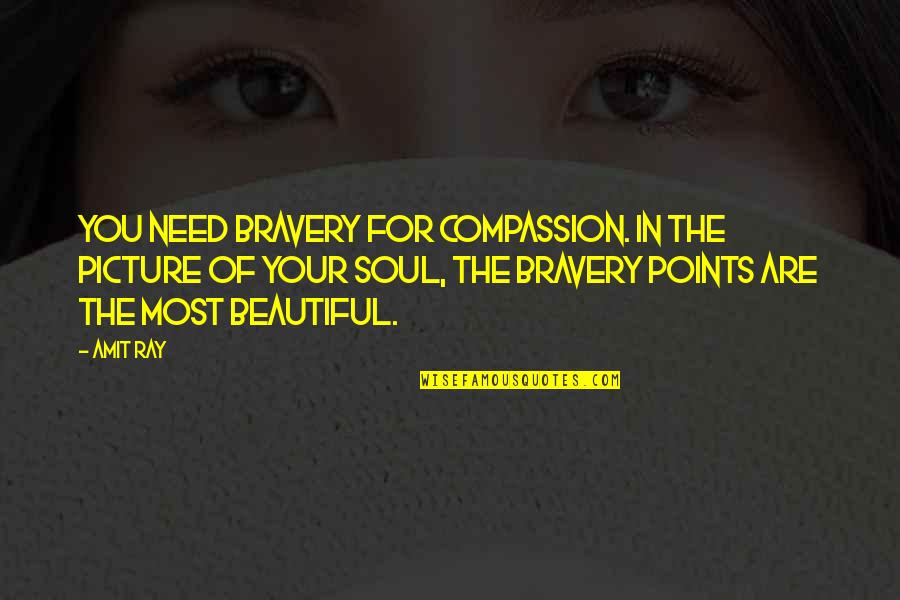 You Are Most Beautiful Quotes By Amit Ray: You need bravery for compassion. In the picture