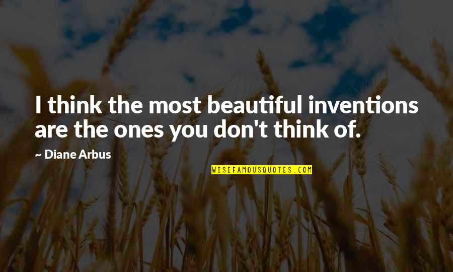 You Are Most Beautiful Quotes By Diane Arbus: I think the most beautiful inventions are the