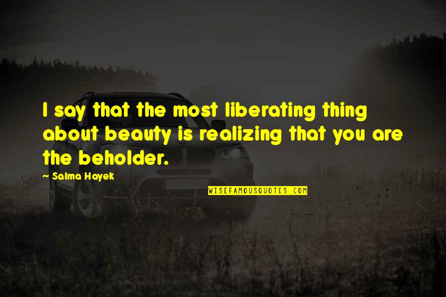 You Are Most Beautiful Quotes By Salma Hayek: I say that the most liberating thing about
