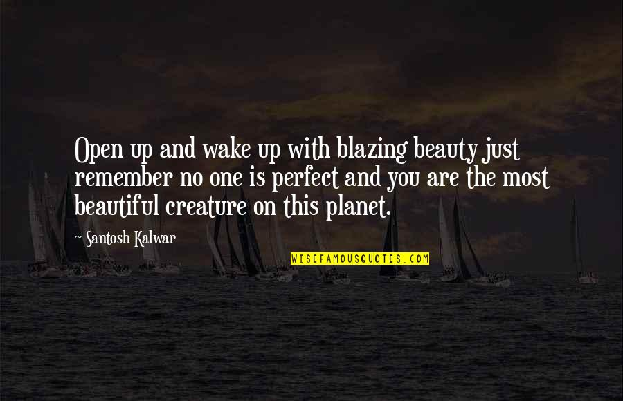 You Are Most Beautiful Quotes By Santosh Kalwar: Open up and wake up with blazing beauty