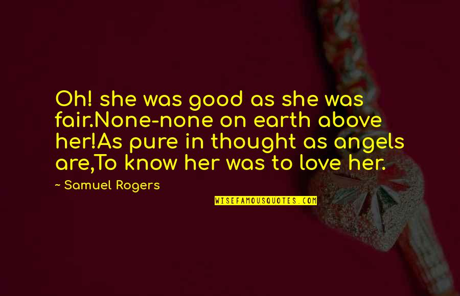 You Are My Angel From Above Quotes By Samuel Rogers: Oh! she was good as she was fair.None-none