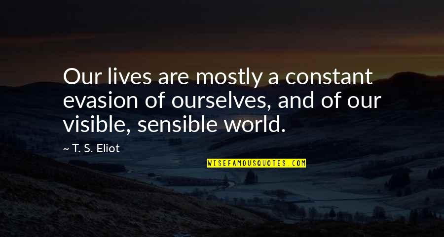 You Are My Constant Quotes By T. S. Eliot: Our lives are mostly a constant evasion of