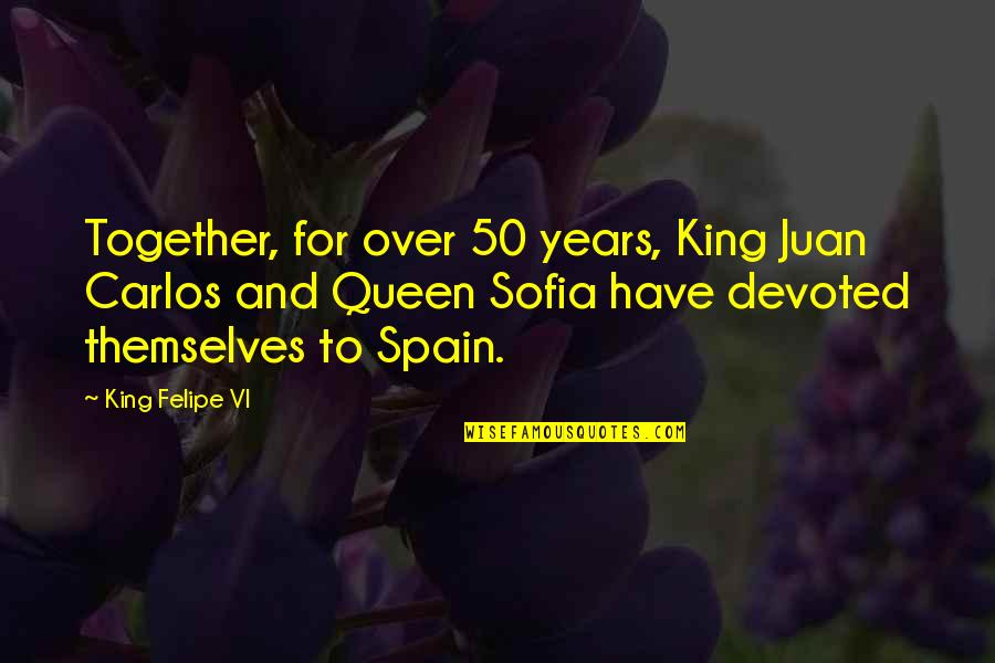 You Are My King And I'm Your Queen Quotes By King Felipe VI: Together, for over 50 years, King Juan Carlos