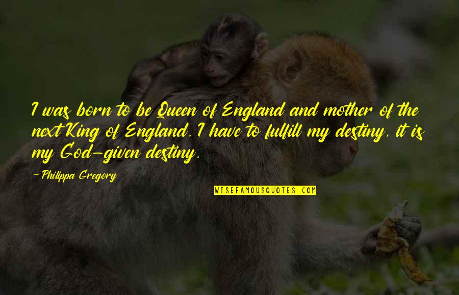You Are My King And I'm Your Queen Quotes By Philippa Gregory: I was born to be Queen of England
