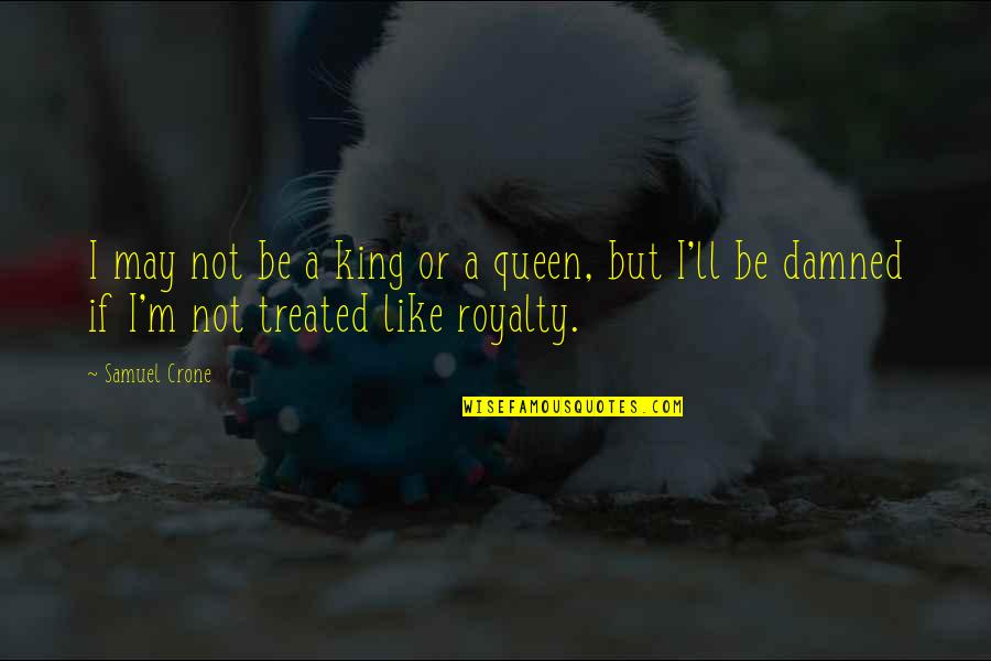 You Are My King And I'm Your Queen Quotes By Samuel Crone: I may not be a king or a