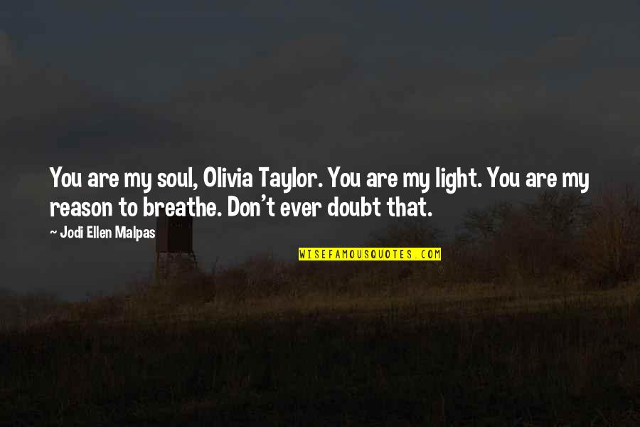 You Are My Light Love Quotes By Jodi Ellen Malpas: You are my soul, Olivia Taylor. You are