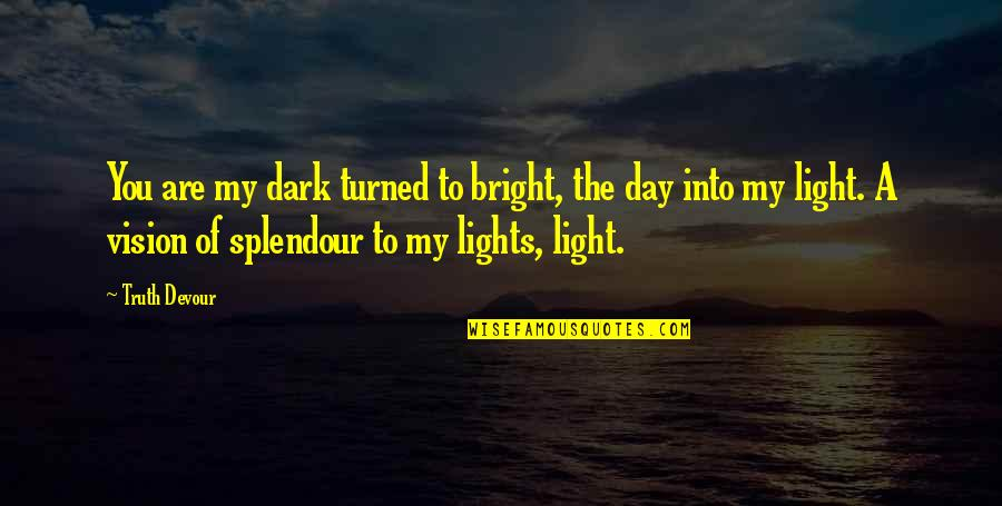 You Are My Light Love Quotes By Truth Devour: You are my dark turned to bright, the