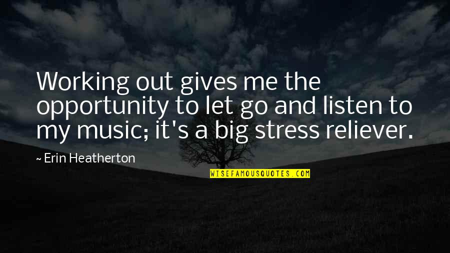 You Are My Stress Reliever Quotes By Erin Heatherton: Working out gives me the opportunity to let