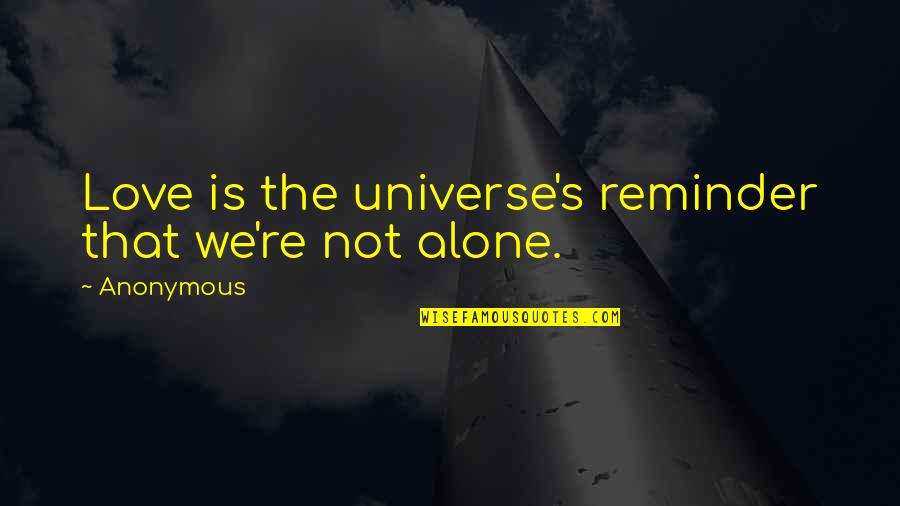 You Are Not Alone Love Quotes By Anonymous: Love is the universe's reminder that we're not