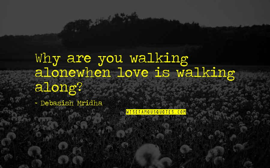 You Are Not Alone Love Quotes By Debasish Mridha: Why are you walking alonewhen love is walking