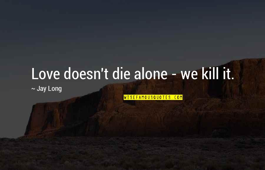 You Are Not Alone Love Quotes By Jay Long: Love doesn't die alone - we kill it.