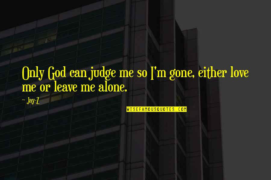 You Are Not Alone Love Quotes By Jay-Z: Only God can judge me so I'm gone,