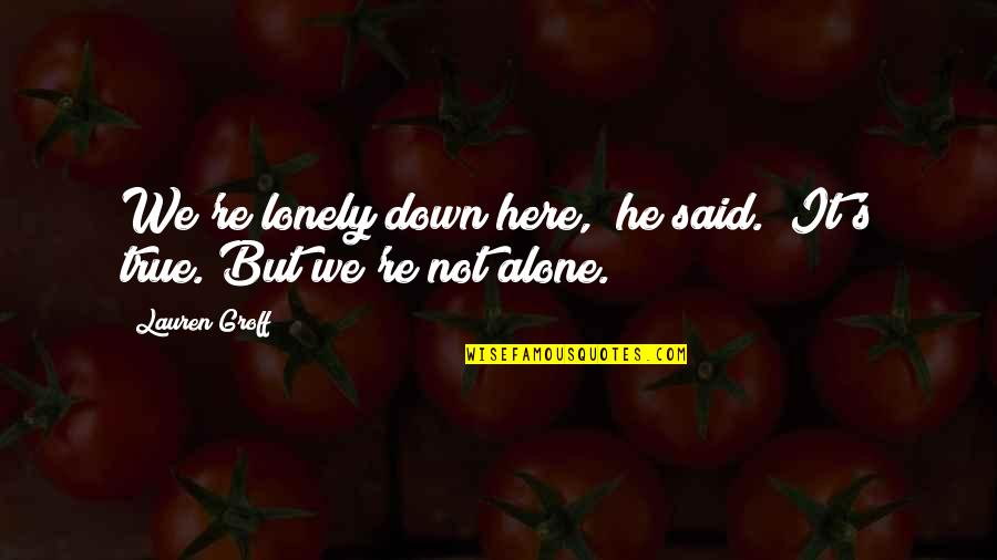 "You Are Not Alone Love Quotes By Lauren Groff: We're lonely down here,"" he said. ""It's true."