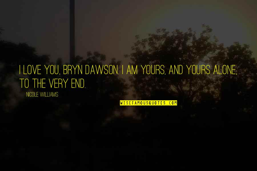 You Are Not Alone Love Quotes By Nicole Williams: I love you, Bryn Dawson. I am yours,