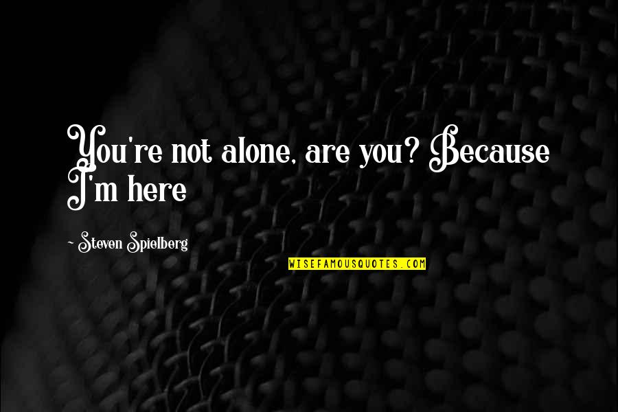 You Are Not Alone Love Quotes By Steven Spielberg: You're not alone, are you? Because I'm here
