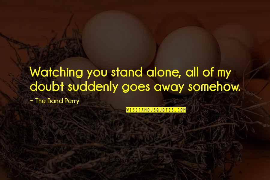 You Are Not Alone Love Quotes By The Band Perry: Watching you stand alone, all of my doubt