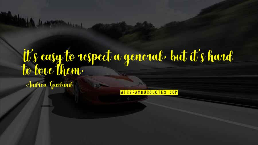 You Are Not Easy To Love Quotes By Andrew Gurland: It's easy to respect a general, but it's