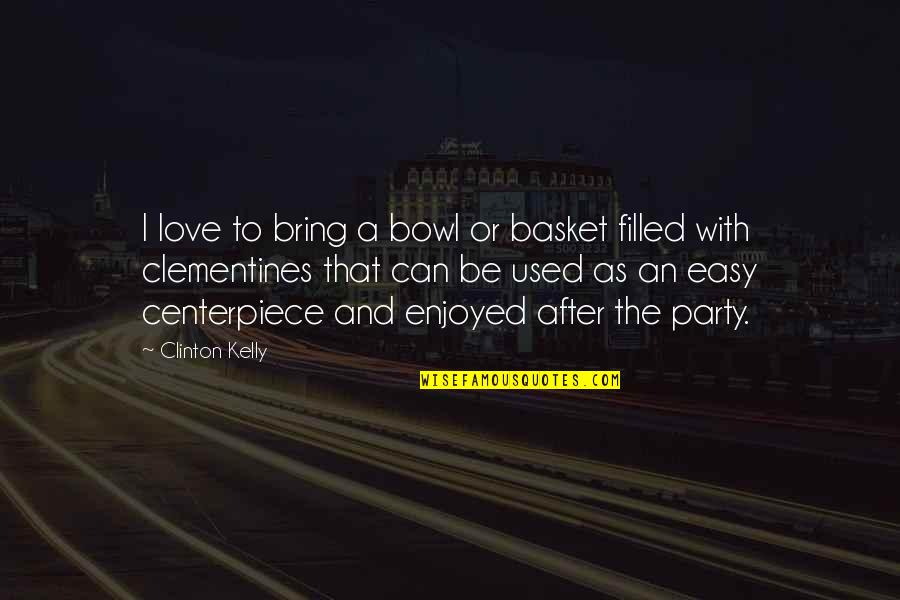 You Are Not Easy To Love Quotes By Clinton Kelly: I love to bring a bowl or basket
