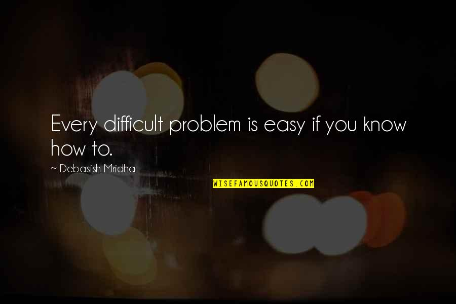You Are Not Easy To Love Quotes By Debasish Mridha: Every difficult problem is easy if you know