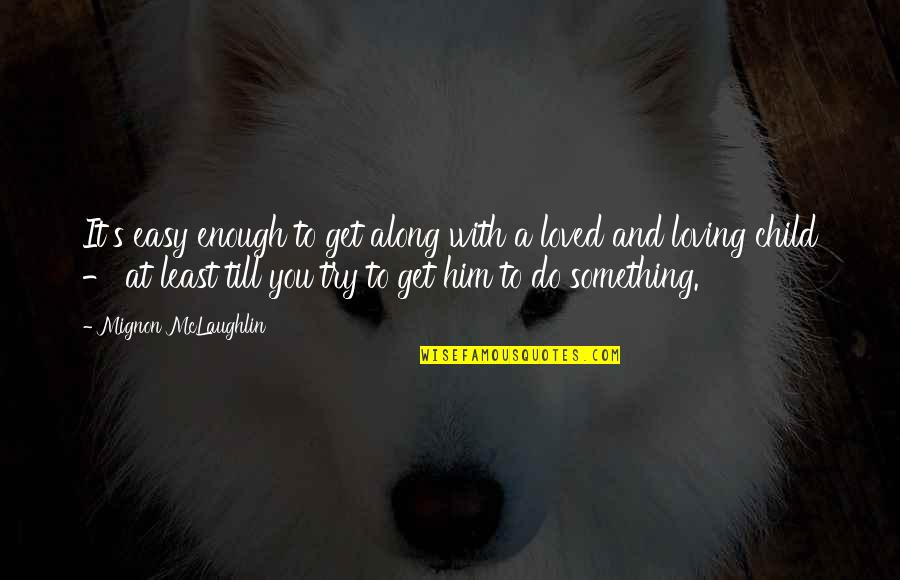 You Are Not Easy To Love Quotes By Mignon McLaughlin: It's easy enough to get along with a