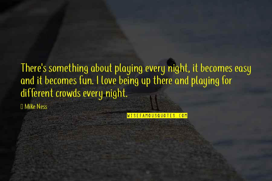 You Are Not Easy To Love Quotes By Mike Ness: There's something about playing every night, it becomes