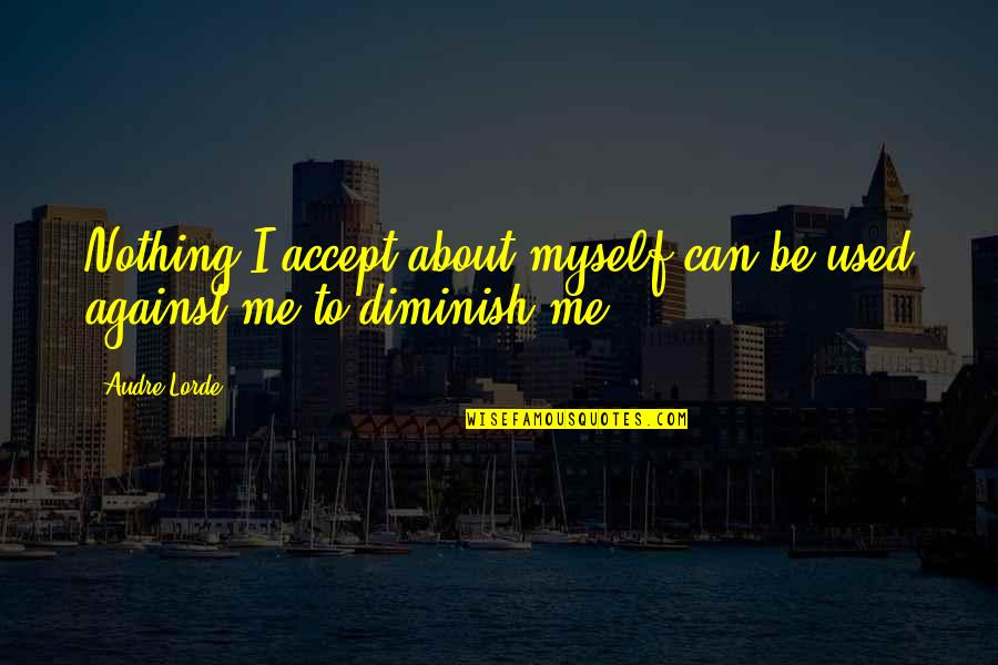 You Are Nothing For Me Quotes By Audre Lorde: Nothing I accept about myself can be used