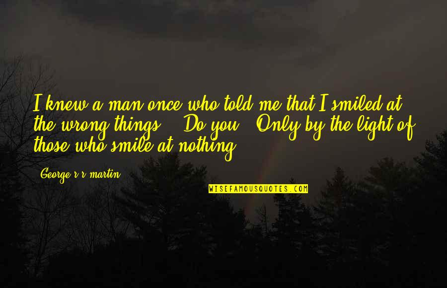 You Are Nothing For Me Quotes By George R R Martin: I knew a man once who told me