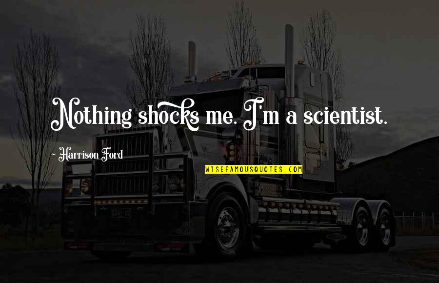 You Are Nothing For Me Quotes By Harrison Ford: Nothing shocks me. I'm a scientist.