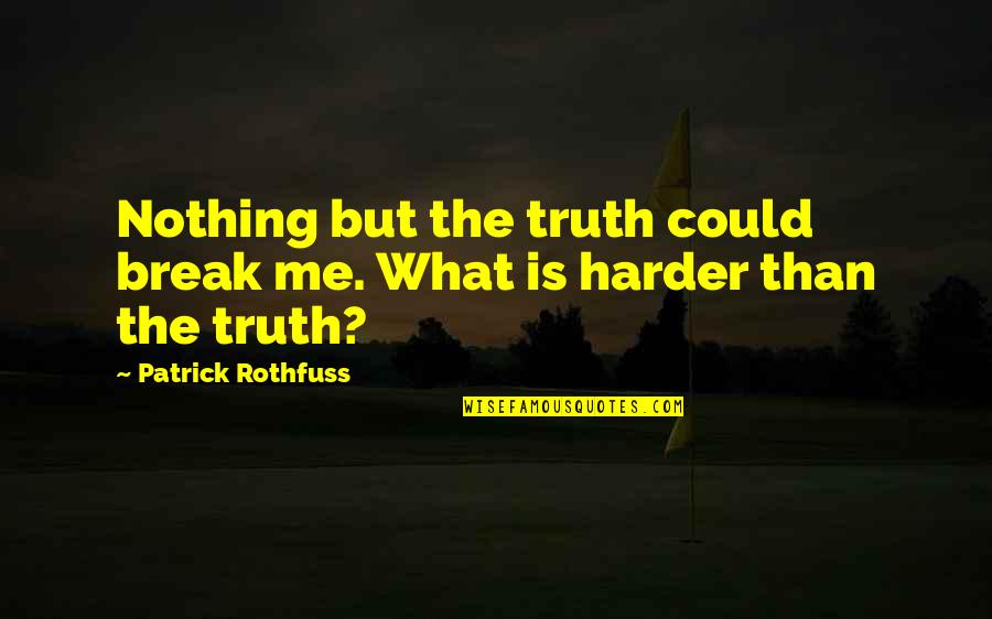 You Are Nothing For Me Quotes By Patrick Rothfuss: Nothing but the truth could break me. What