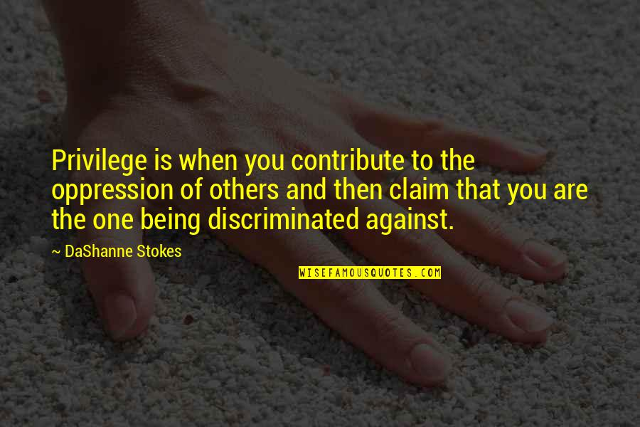 You Are One Quotes By DaShanne Stokes: Privilege is when you contribute to the oppression