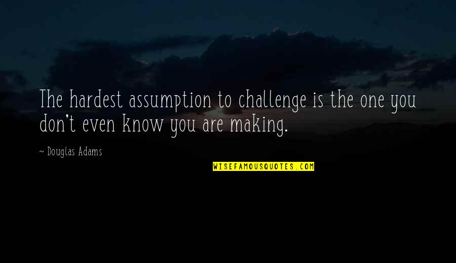 You Are One Quotes By Douglas Adams: The hardest assumption to challenge is the one