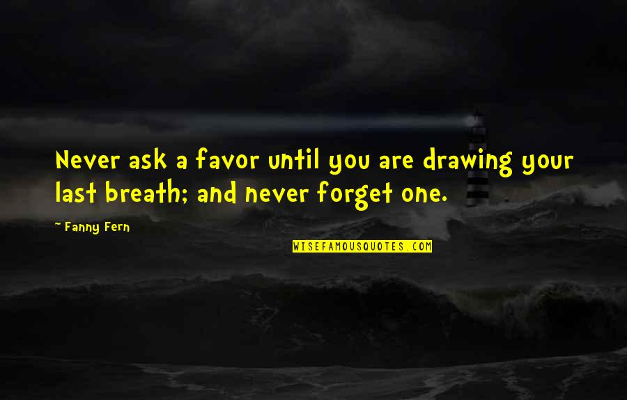 You Are One Quotes By Fanny Fern: Never ask a favor until you are drawing