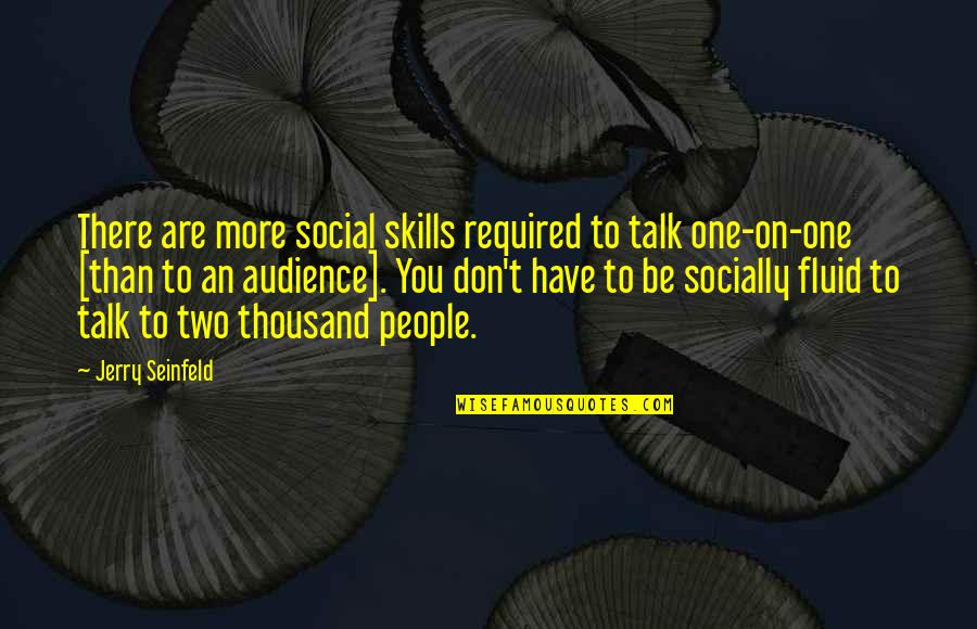 You Are One Quotes By Jerry Seinfeld: There are more social skills required to talk