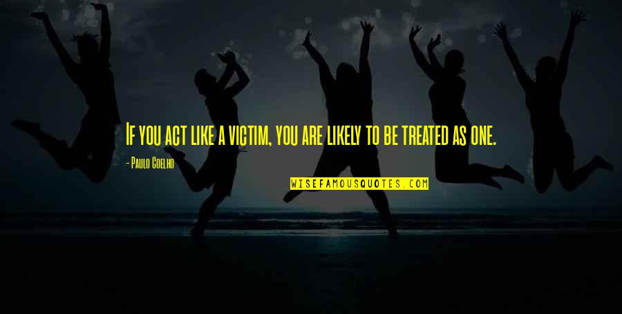 You Are One Quotes By Paulo Coelho: If you act like a victim, you are