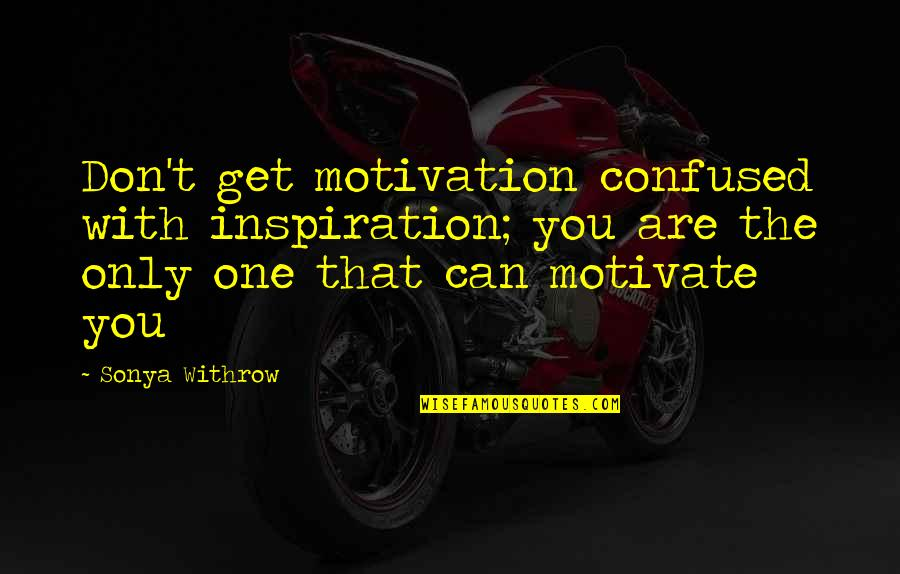 You Are One Quotes By Sonya Withrow: Don't get motivation confused with inspiration; you are