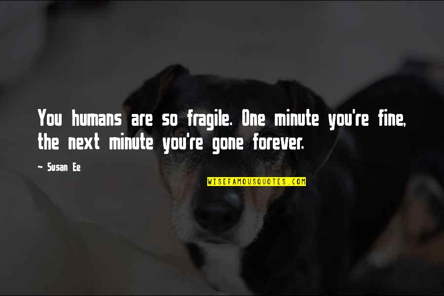 You Are One Quotes By Susan Ee: You humans are so fragile. One minute you're